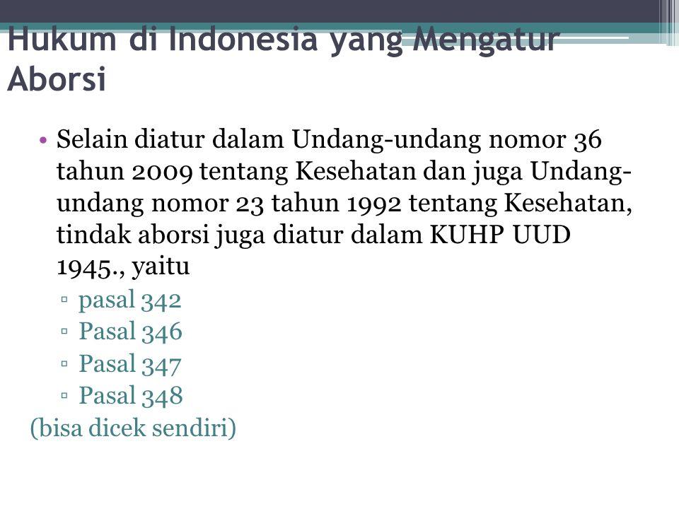 Hukum di Indonesia yang Mengatur Aborsi Selain diatur dalam Undang-undang nomor 36 tahun 2009 tentang Kesehatan dan juga Undang- undang nomor 23 tahun 1992 tentang Kesehatan, tindak aborsi juga diatur dalam KUHP UUD 1945., yaitu ▫pasal 342 ▫Pasal 346 ▫Pasal 347 ▫Pasal 348 (bisa dicek sendiri)