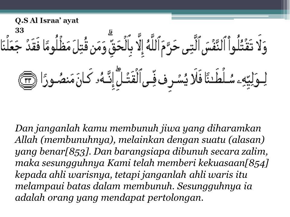 Dan janganlah kamu membunuh jiwa yang diharamkan Allah (membunuhnya), melainkan dengan suatu (alasan) yang benar[853].