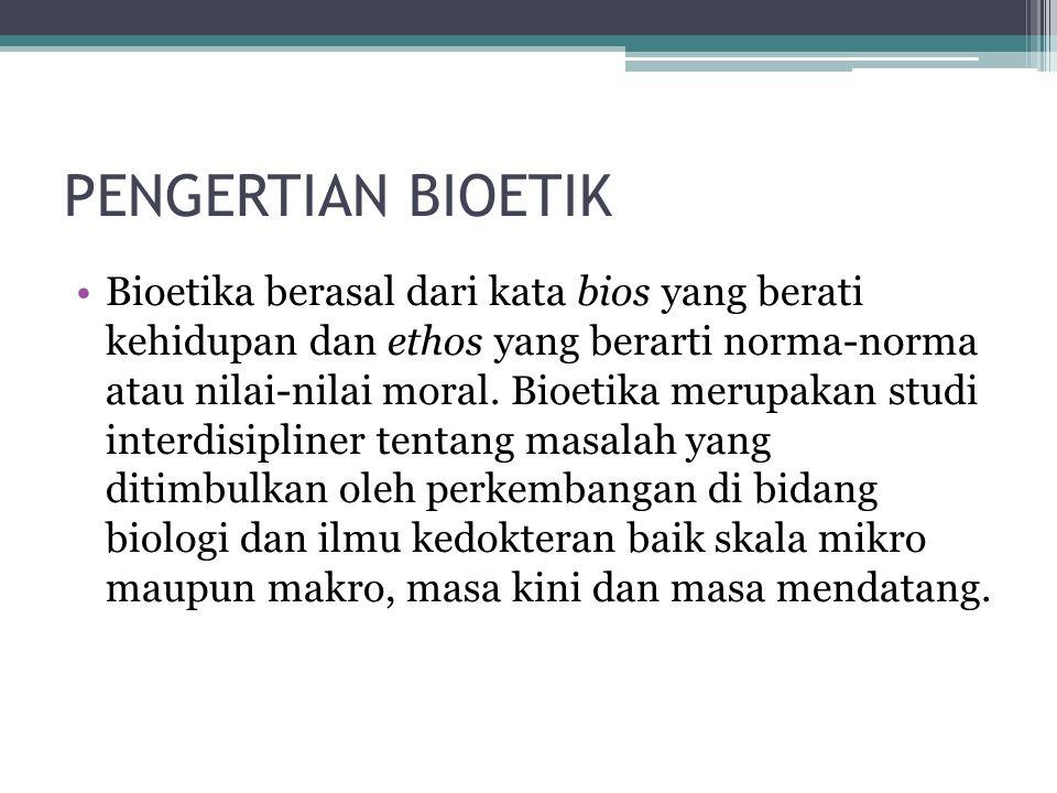 PENGERTIAN BIOETIK Bioetika berasal dari kata bios yang berati kehidupan dan ethos yang berarti norma-norma atau nilai-nilai moral.