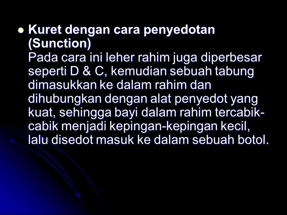Kuret dengan cara penyedotan (Sunction) Pada cara ini leher rahim juga diperbesar seperti D & C, kemudian sebuah tabung dimasukkan ke dalam rahim dan dihubungkan dengan alat penyedot yang kuat, sehingga bayi dalam rahim tercabik- cabik menjadi kepingan-kepingan kecil, lalu disedot masuk ke dalam sebuah botol.