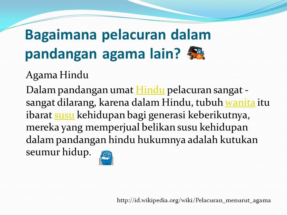 Bagaimana pelacuran dalam pandangan agama lain? Agama Hindu Dalam pandangan umat Hindu pelacuran sangat - sangat dilarang, karena dalam Hindu, tubuh w