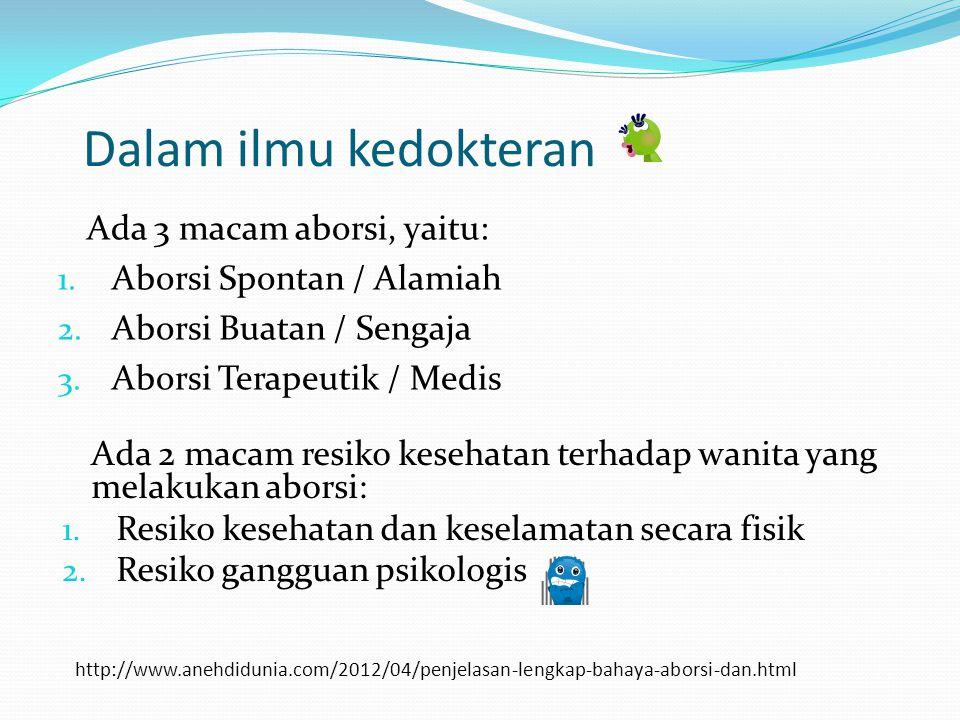 http://www.anehdidunia.com/2012/04/penjelasan-lengkap-bahaya-aborsi-dan.html Ada 3 macam aborsi, yaitu: 1. Aborsi Spontan / Alamiah 2. Aborsi Buatan /