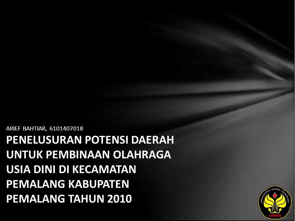 ARIEF BAHTIAR, 6101407018 PENELUSURAN POTENSI DAERAH UNTUK PEMBINAAN OLAHRAGA USIA DINI DI KECAMATAN PEMALANG KABUPATEN PEMALANG TAHUN 2010