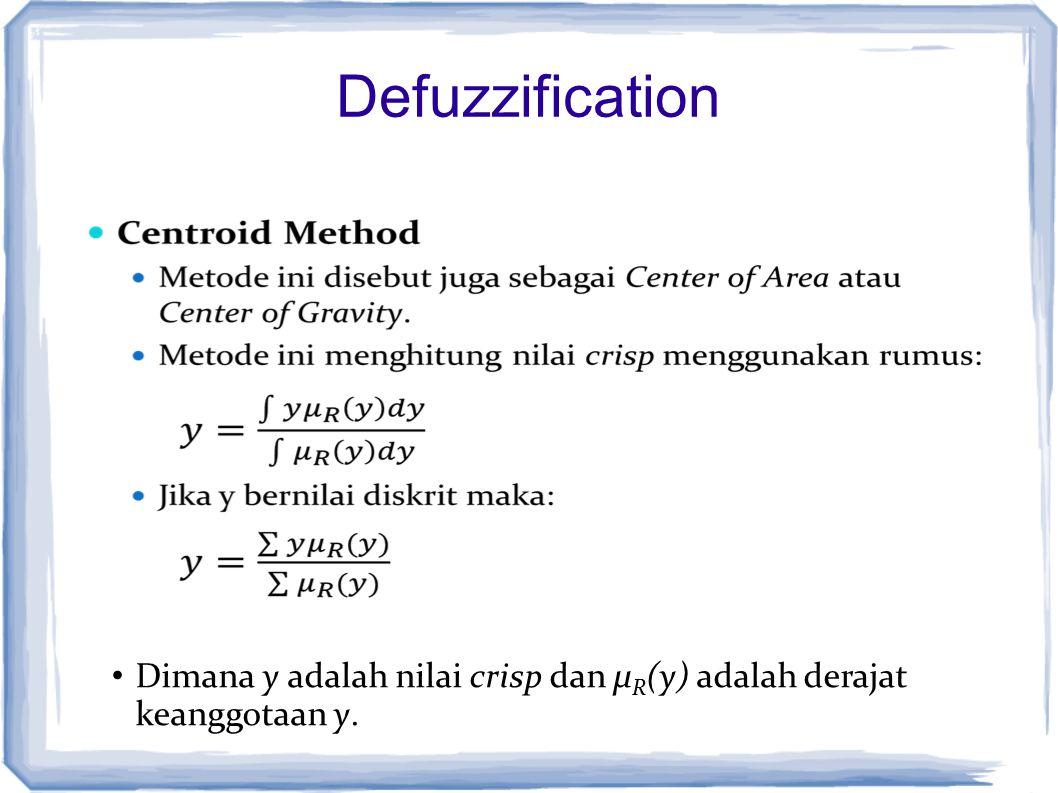 Defuzzification Dimana y adalah nilai crisp dan µ R (y) adalah derajat keanggotaan y.
