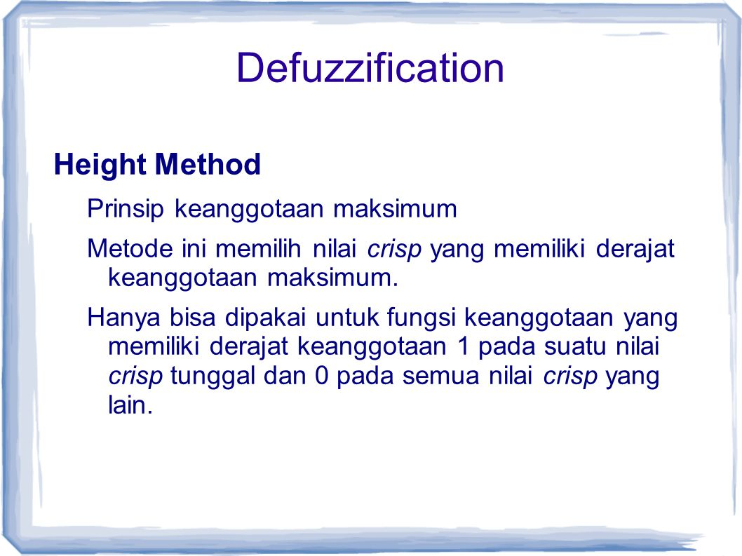 Defuzzification Height Method Prinsip keanggotaan maksimum Metode ini memilih nilai crisp yang memiliki derajat keanggotaan maksimum. Hanya bisa dipak