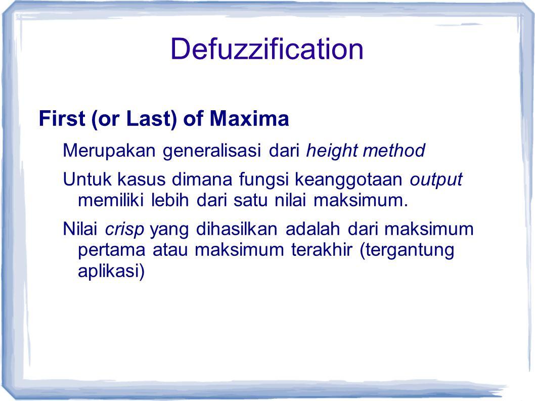Defuzzification First (or Last) of Maxima Merupakan generalisasi dari height method Untuk kasus dimana fungsi keanggotaan output memiliki lebih dari satu nilai maksimum.