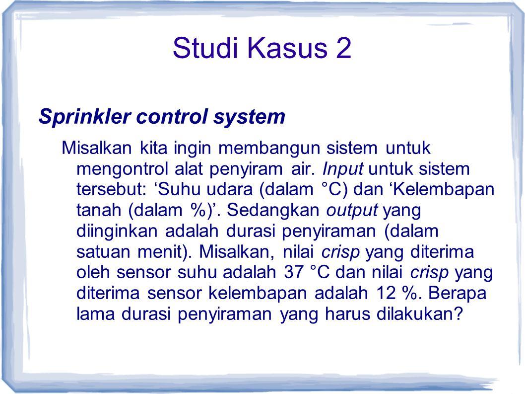Studi Kasus 2 Sprinkler control system Misalkan kita ingin membangun sistem untuk mengontrol alat penyiram air. Input untuk sistem tersebut: 'Suhu uda