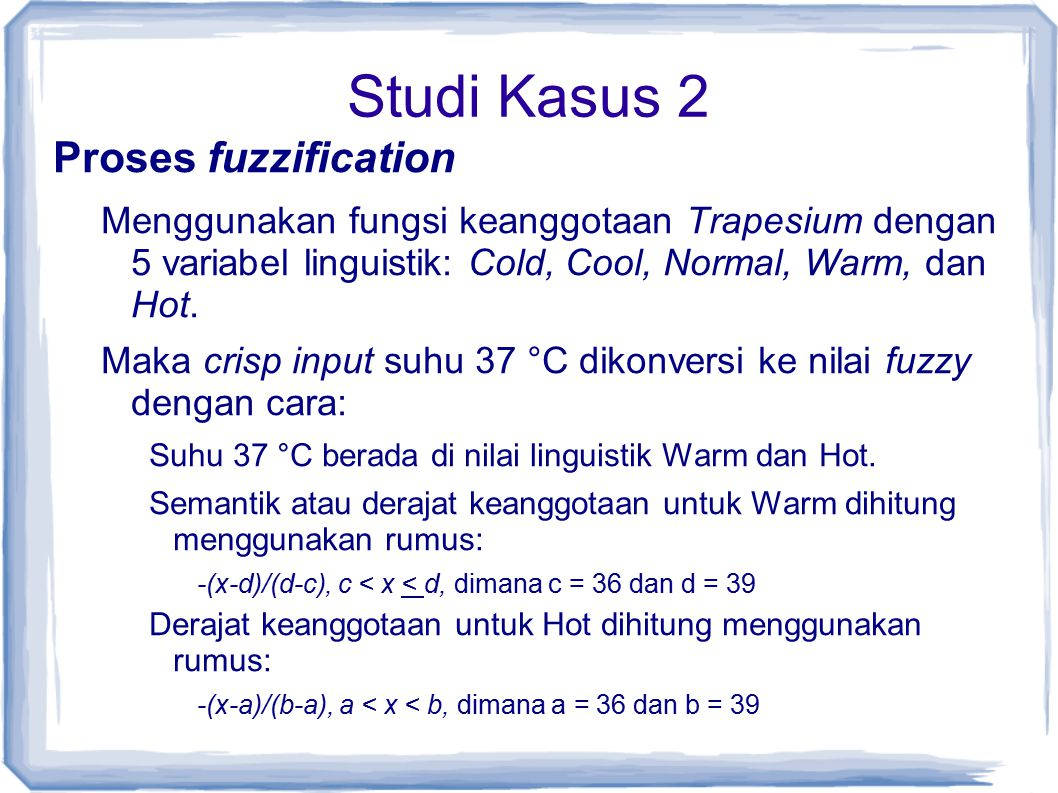 Studi Kasus 2 Proses fuzzification Menggunakan fungsi keanggotaan Trapesium dengan 5 variabel linguistik: Cold, Cool, Normal, Warm, dan Hot. Maka cris