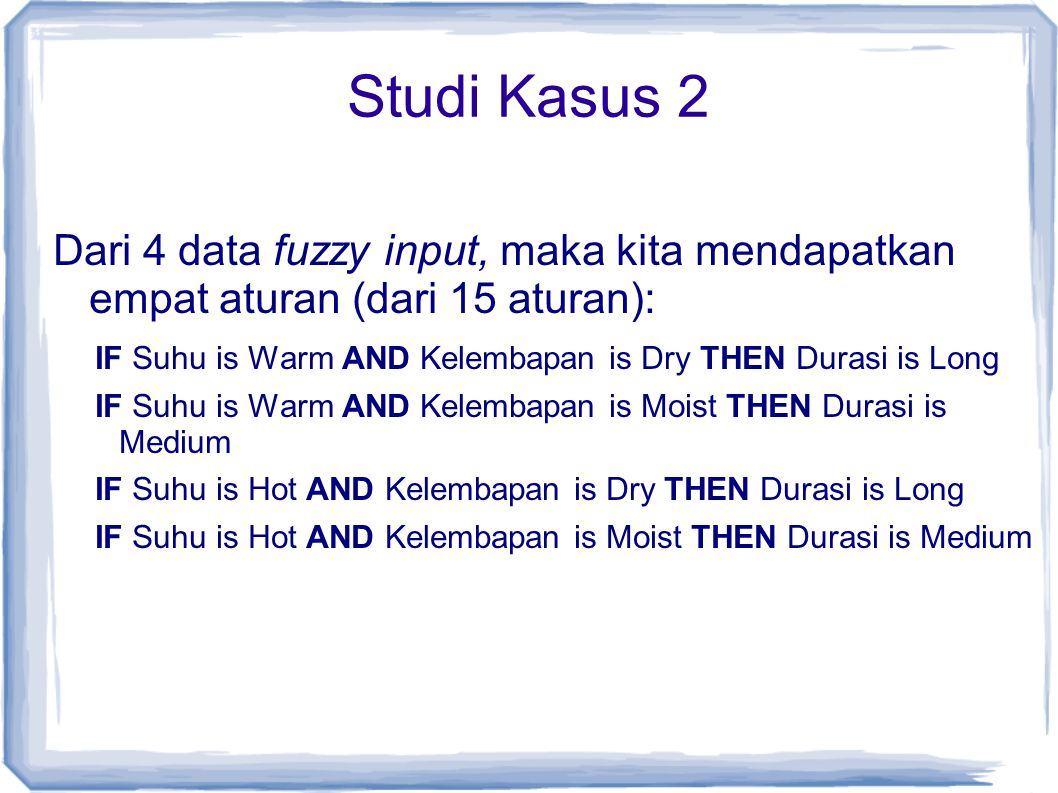 Studi Kasus 2 Dari 4 data fuzzy input, maka kita mendapatkan empat aturan (dari 15 aturan): IF Suhu is Warm AND Kelembapan is Dry THEN Durasi is Long