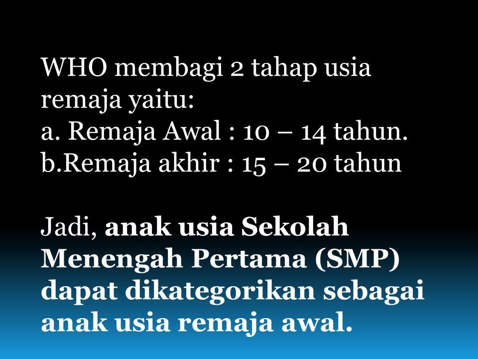 WHO membagi 2 tahap usia remaja yaitu: a. Remaja Awal : 10 – 14 tahun. b.Remaja akhir : 15 – 20 tahun Jadi, anak usia Sekolah Menengah Pertama (SMP) d