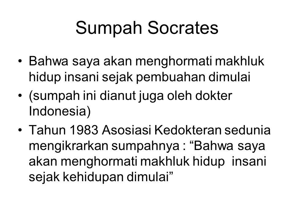 Sumpah Socrates Bahwa saya akan menghormati makhluk hidup insani sejak pembuahan dimulai (sumpah ini dianut juga oleh dokter Indonesia) Tahun 1983 Asosiasi Kedokteran sedunia mengikrarkan sumpahnya : Bahwa saya akan menghormati makhluk hidup insani sejak kehidupan dimulai