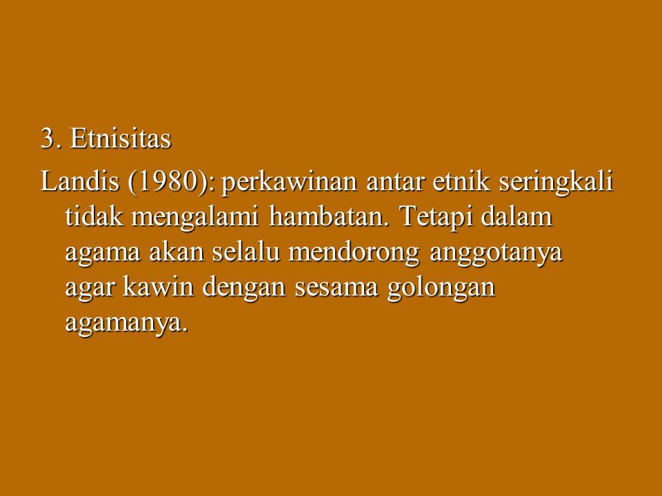 3. Etnisitas Landis (1980): perkawinan antar etnik seringkali tidak mengalami hambatan. Tetapi dalam agama akan selalu mendorong anggotanya agar kawin