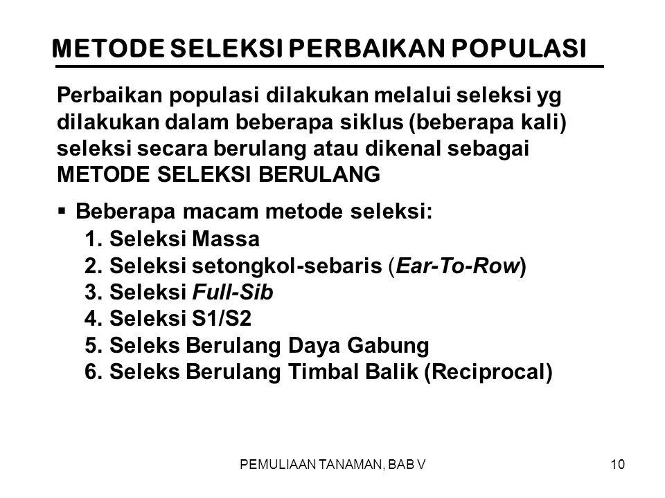 PEMULIAAN TANAMAN, BAB V10 METODE SELEKSI PERBAIKAN POPULASI 1.Seleksi Massa 2.Seleksi setongkol-sebaris (Ear-To-Row) 3.Seleksi Full-Sib 4.Seleksi S1/