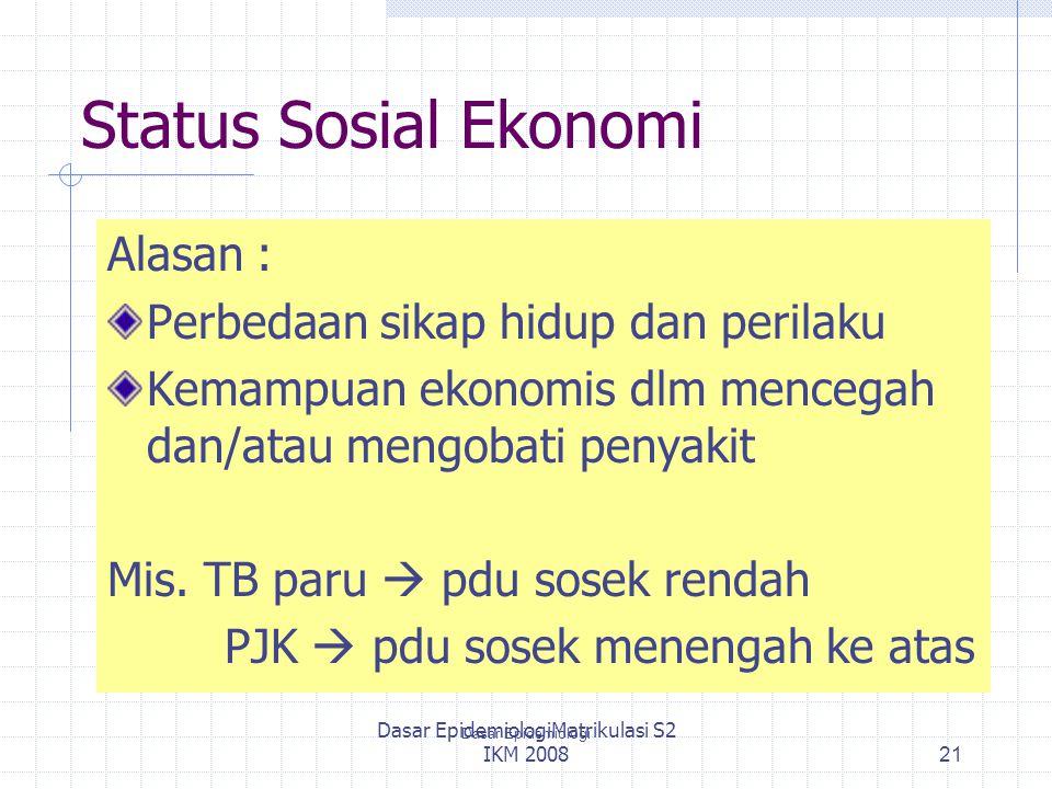 Dasar EpidemiologiMatrikulasi S2 IKM 2008 Status Sosial Ekonomi Alasan : Perbedaan sikap hidup dan perilaku Kemampuan ekonomis dlm mencegah dan/atau m