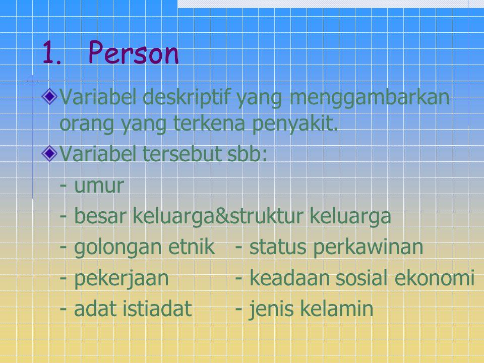 1. Person Variabel deskriptif yang menggambarkan orang yang terkena penyakit. Variabel tersebut sbb: - umur - besar keluarga&struktur keluarga - golon