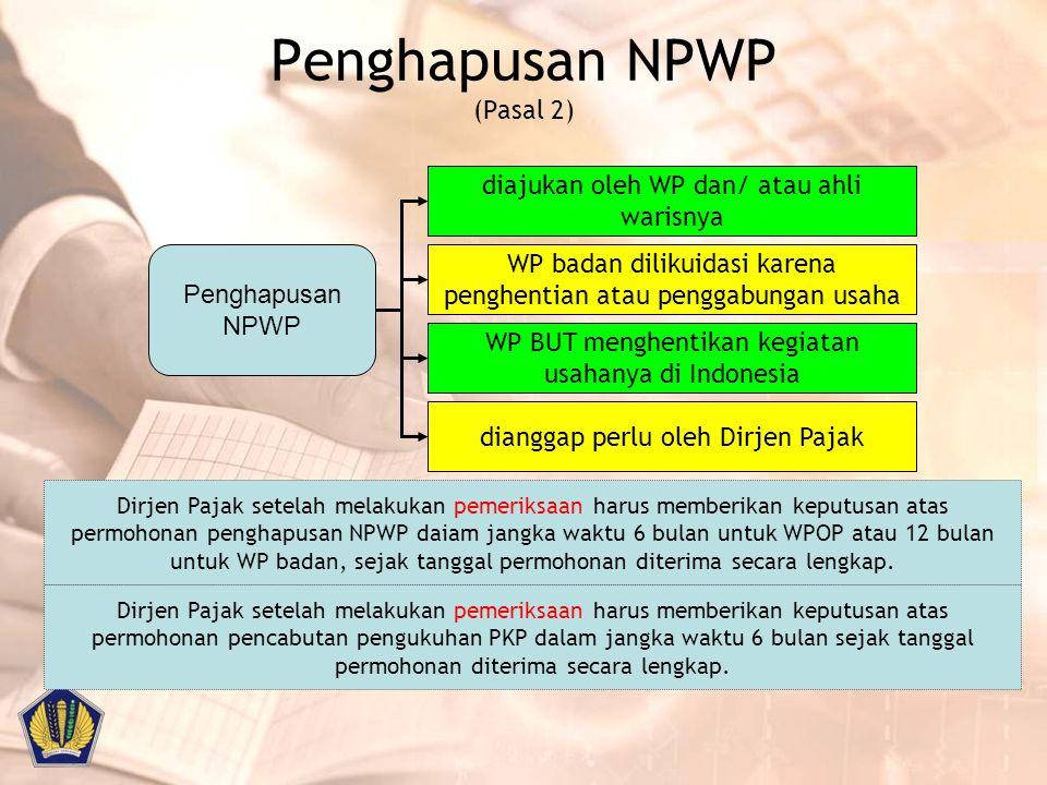 Penghapusan NPWP (Pasal 2) Penghapusan NPWP diajukan oleh WP dan/ atau ahli warisnya WP badan dilikuidasi karena penghentian atau penggabungan usaha W