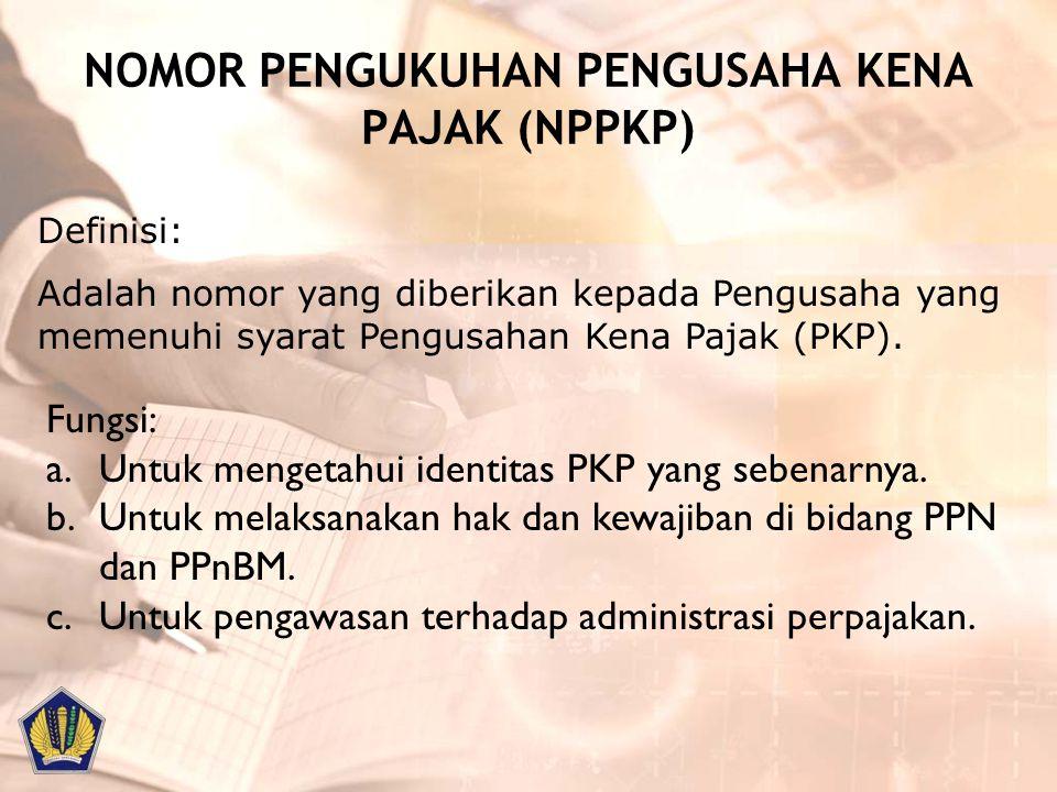 NOMOR PENGUKUHAN PENGUSAHA KENA PAJAK (NPPKP) Definisi: Adalah nomor yang diberikan kepada Pengusaha yang memenuhi syarat Pengusahan Kena Pajak (PKP).