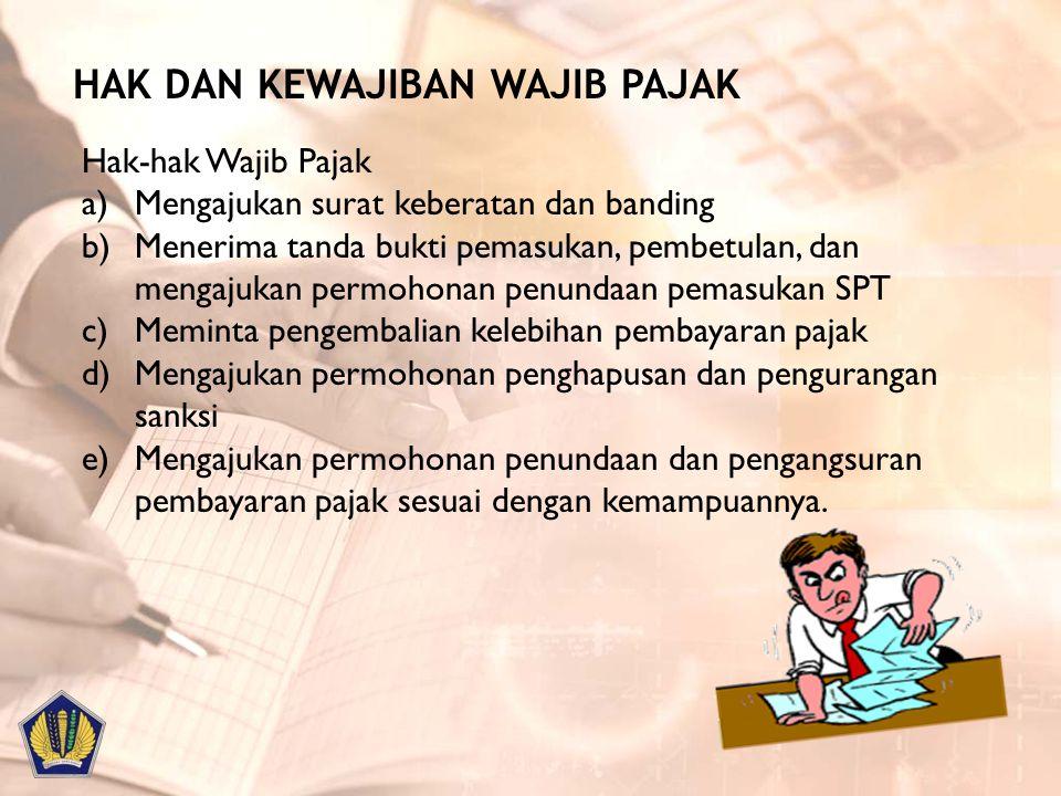 HAK DAN KEWAJIBAN WAJIB PAJAK Hak-hak Wajib Pajak a)Mengajukan surat keberatan dan banding b)Menerima tanda bukti pemasukan, pembetulan, dan mengajuka