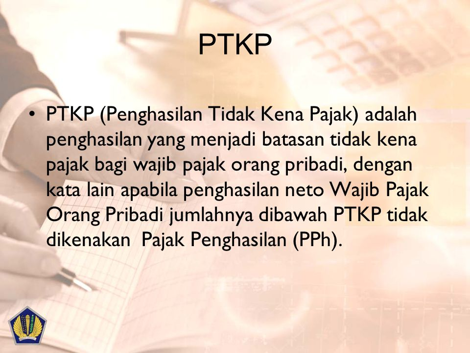 PTKP PTKP (Penghasilan Tidak Kena Pajak) adalah penghasilan yang menjadi batasan tidak kena pajak bagi wajib pajak orang pribadi, dengan kata lain apa