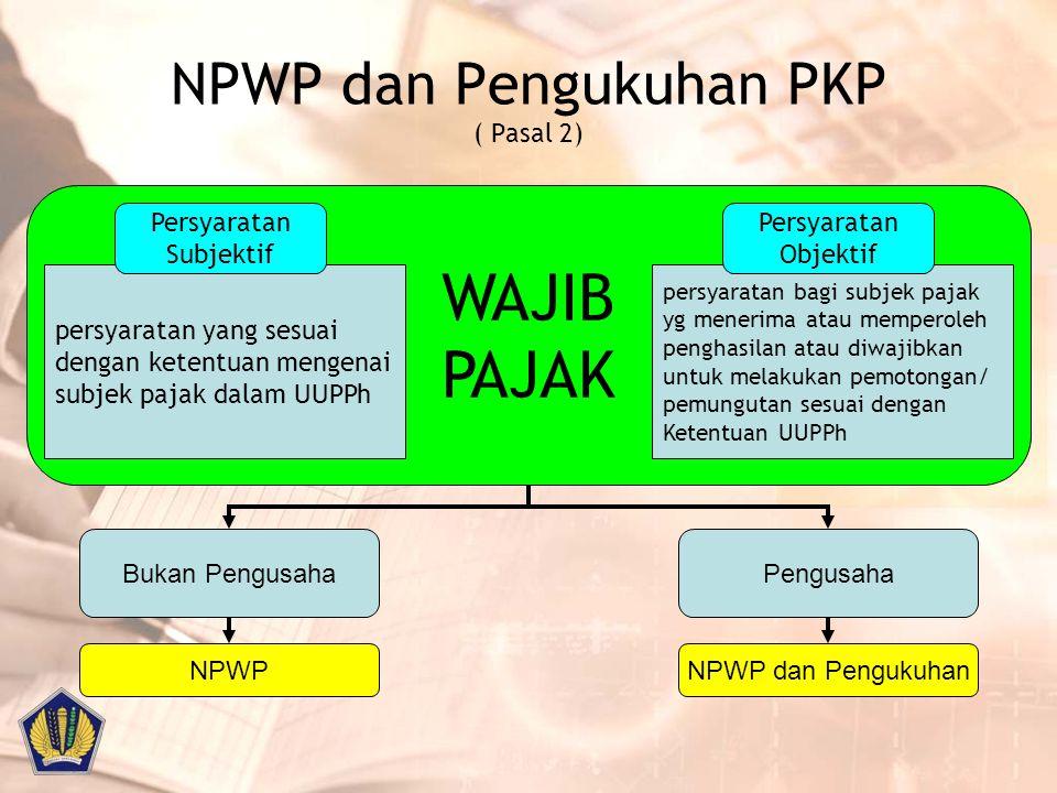 NPWP dan Pengukuhan PKP ( Pasal 2) WAJIB PAJAK persyaratan yang sesuai dengan ketentuan mengenai subjek pajak dalam UUPPh Persyaratan Subjektif persya