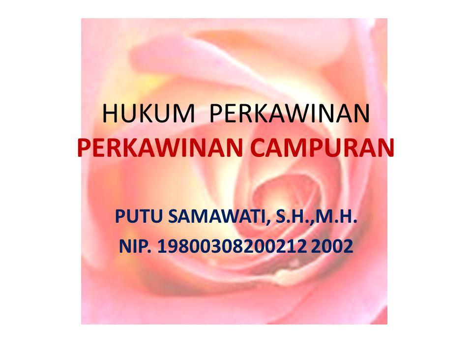HUKUM PERKAWINAN PERKAWINAN CAMPURAN PUTU SAMAWATI, S.H.,M.H. NIP. 19800308200212 2002