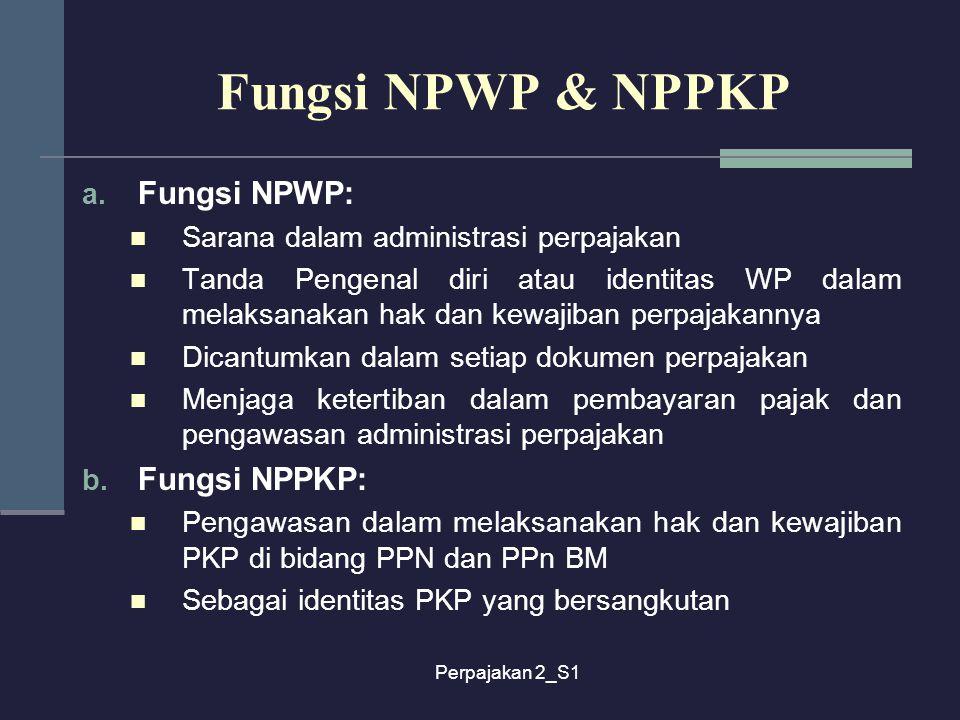 Perpajakan 2_S1 Fungsi NPWP & NPPKP a. Fungsi NPWP: Sarana dalam administrasi perpajakan Tanda Pengenal diri atau identitas WP dalam melaksanakan hak