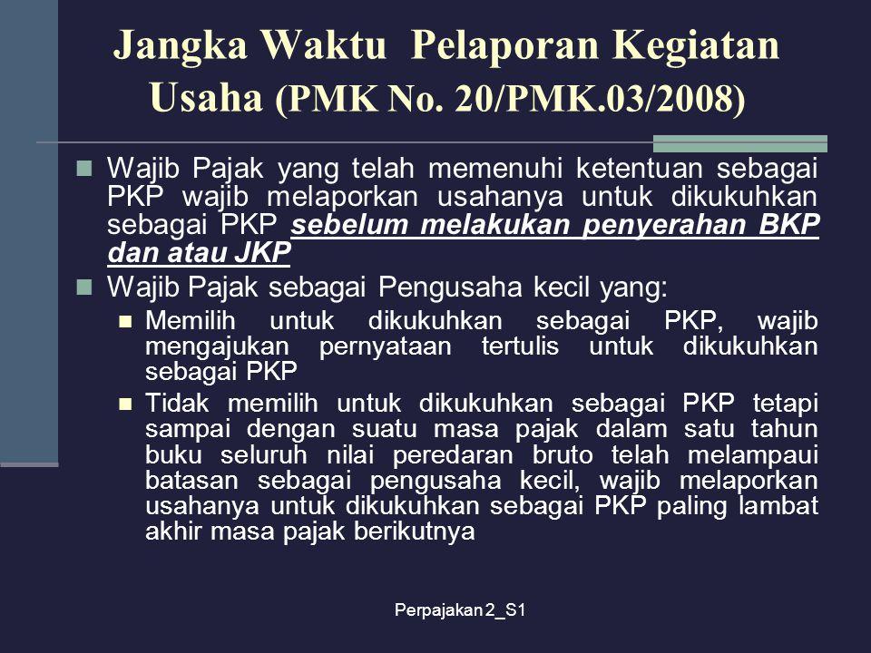 Perpajakan 2_S1 Jangka Waktu Pelaporan Kegiatan Usaha (PMK No. 20/PMK.03/2008) Wajib Pajak yang telah memenuhi ketentuan sebagai PKP wajib melaporkan
