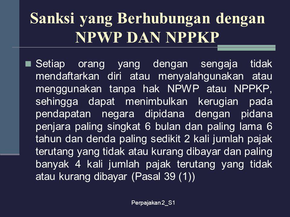 Perpajakan 2_S1 Sanksi yang Berhubungan dengan NPWP DAN NPPKP Setiap orang yang dengan sengaja tidak mendaftarkan diri atau menyalahgunakan atau mengg