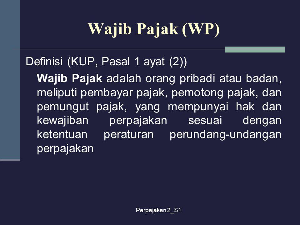 Perpajakan 2_S1 Wajib Pajak (WP) Definisi (KUP, Pasal 1 ayat (2)) Wajib Pajak adalah orang pribadi atau badan, meliputi pembayar pajak, pemotong pajak