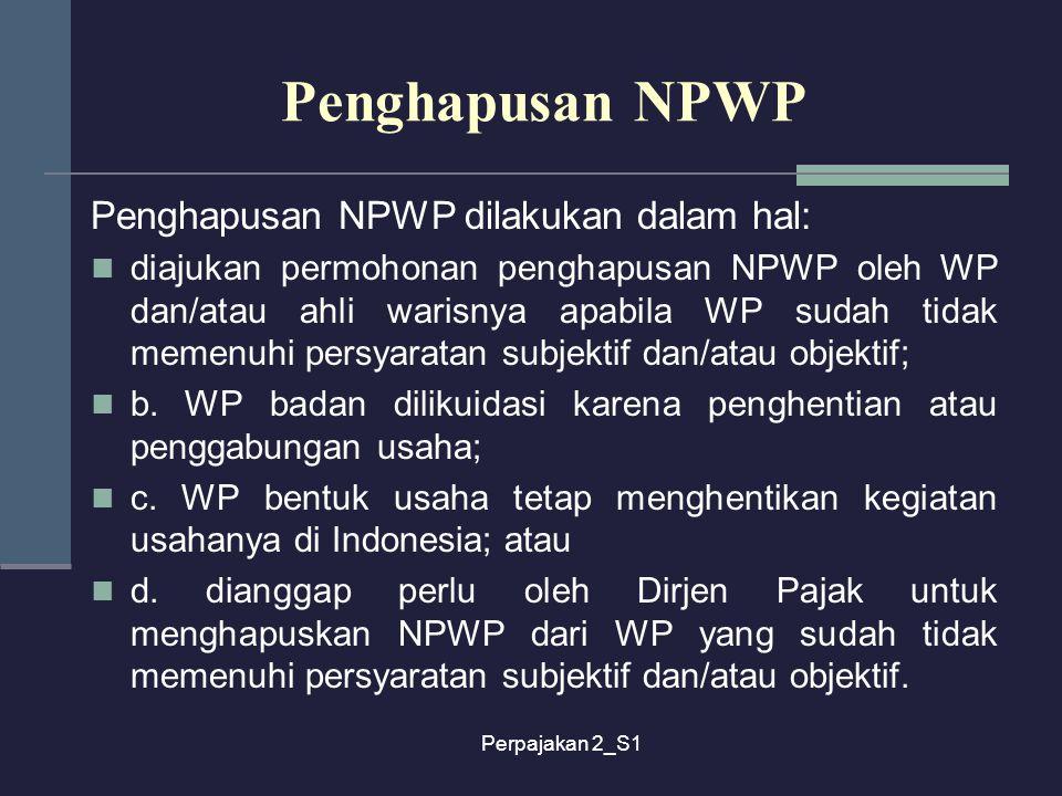 Perpajakan 2_S1 Penghapusan NPWP Penghapusan NPWP dilakukan dalam hal: diajukan permohonan penghapusan NPWP oleh WP dan/atau ahli warisnya apabila WP