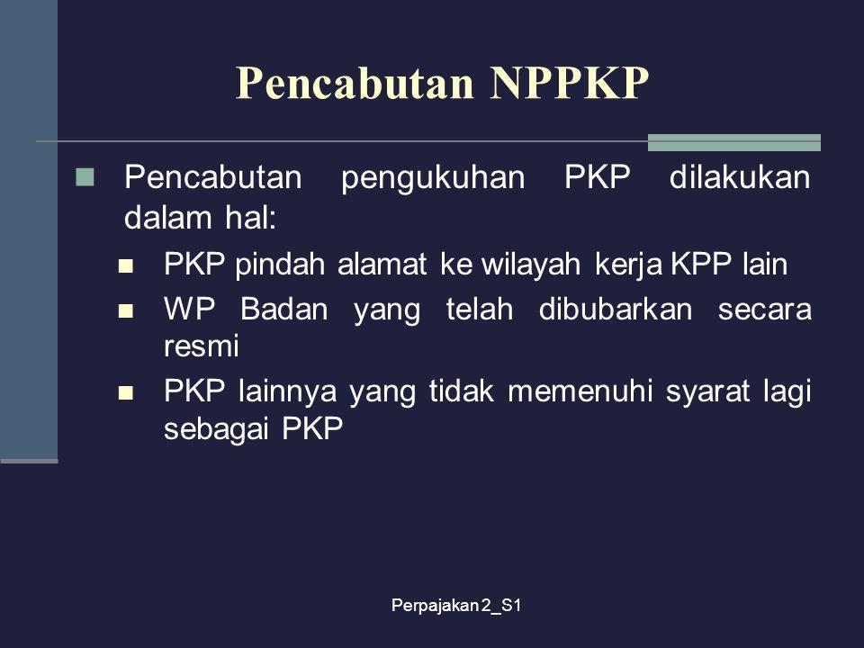 Perpajakan 2_S1 Pencabutan NPPKP Pencabutan pengukuhan PKP dilakukan dalam hal: PKP pindah alamat ke wilayah kerja KPP lain WP Badan yang telah dibuba
