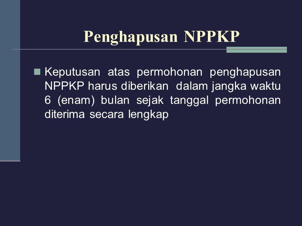 Keputusan atas permohonan penghapusan NPPKP harus diberikan dalam jangka waktu 6 (enam) bulan sejak tanggal permohonan diterima secara lengkap Penghap