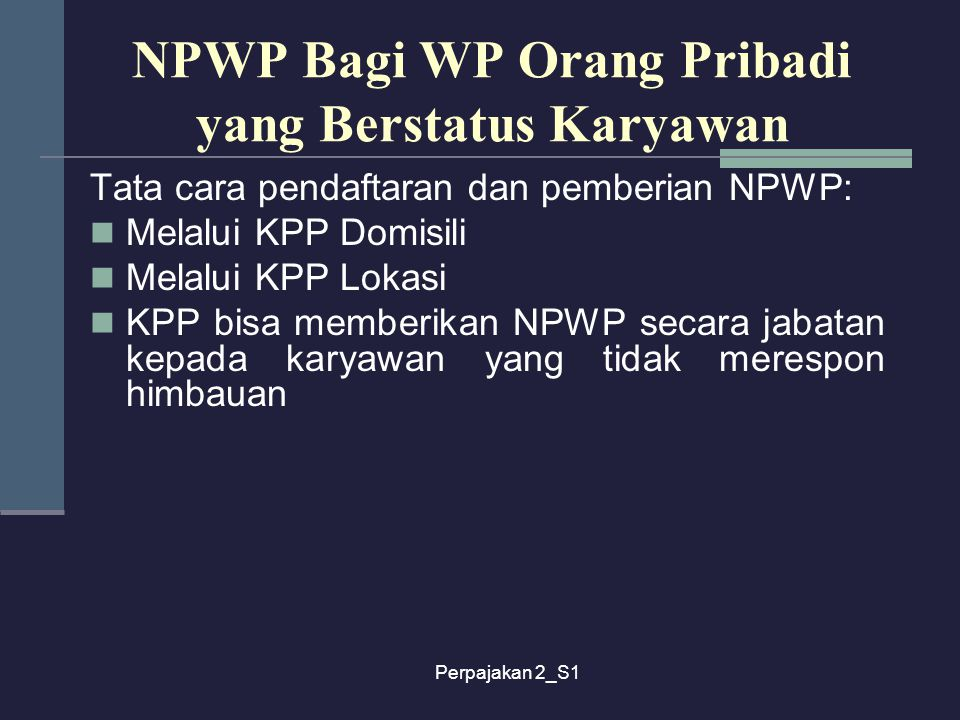 Perpajakan 2_S1 NPWP Bagi WP Orang Pribadi yang Berstatus Karyawan Tata cara pendaftaran dan pemberian NPWP: Melalui KPP Domisili Melalui KPP Lokasi K