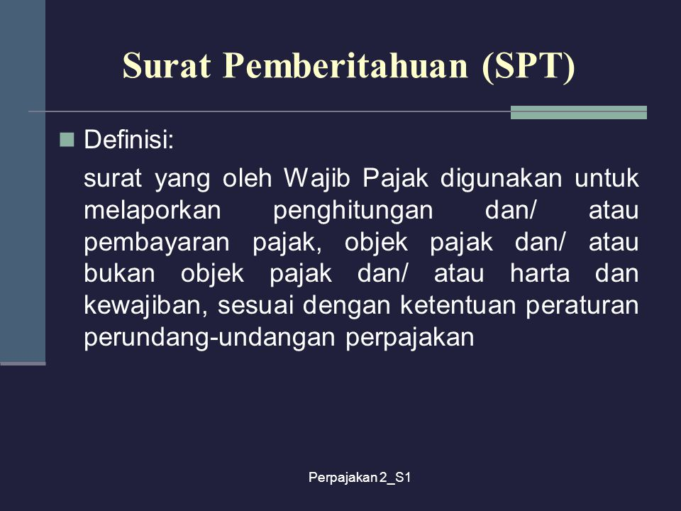 Perpajakan 2_S1 Surat Pemberitahuan (SPT) Definisi: surat yang oleh Wajib Pajak digunakan untuk melaporkan penghitungan dan/ atau pembayaran pajak, ob