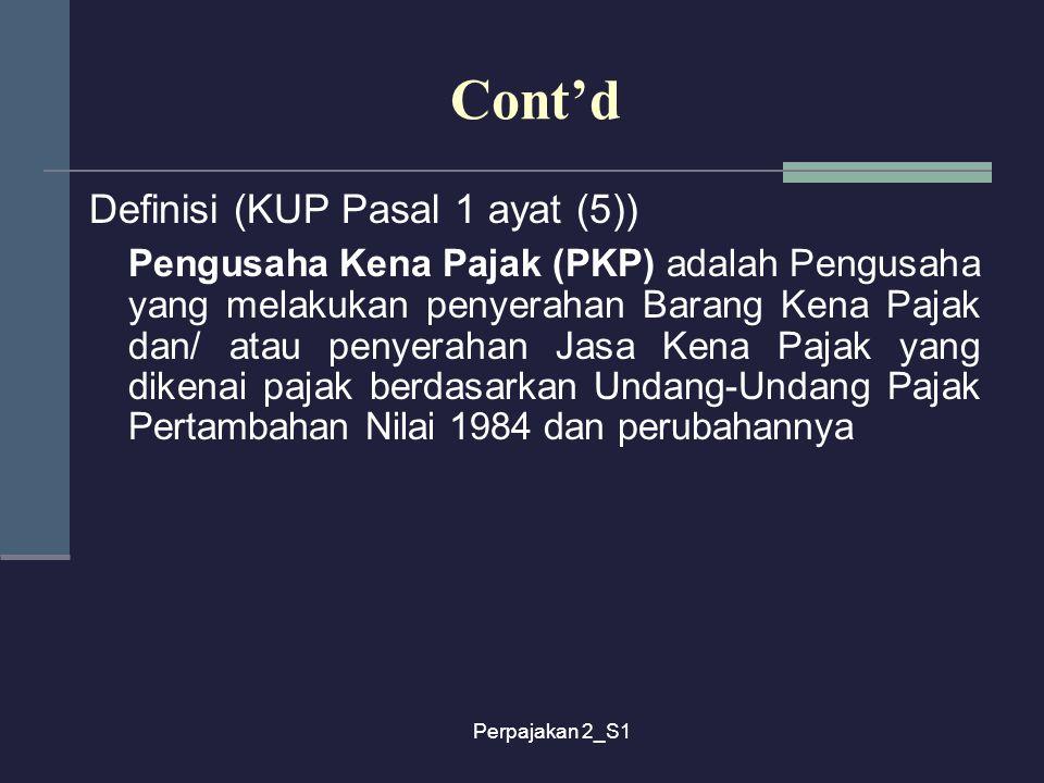 Perpajakan 2_S1 Cont'd Definisi (KUP Pasal 1 ayat (5)) Pengusaha Kena Pajak (PKP) adalah Pengusaha yang melakukan penyerahan Barang Kena Pajak dan/ at