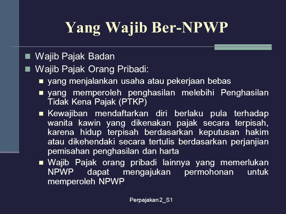 Perpajakan 2_S1 Yang Wajib Ber-NPWP Wajib Pajak Badan Wajib Pajak Orang Pribadi: yang menjalankan usaha atau pekerjaan bebas yang memperoleh penghasil