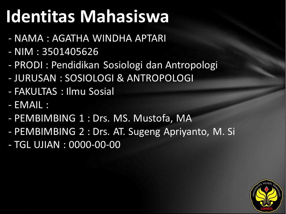 Identitas Mahasiswa - NAMA : AGATHA WINDHA APTARI - NIM : 3501405626 - PRODI : Pendidikan Sosiologi dan Antropologi - JURUSAN : SOSIOLOGI & ANTROPOLOGI - FAKULTAS : Ilmu Sosial - EMAIL : - PEMBIMBING 1 : Drs.