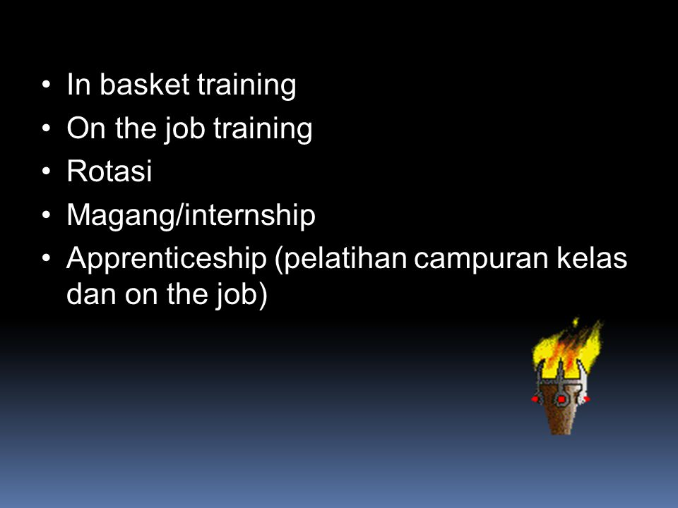 In basket training On the job training Rotasi Magang/internship Apprenticeship (pelatihan campuran kelas dan on the job)