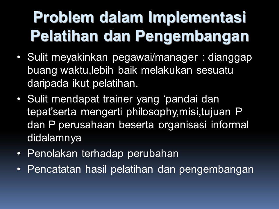 Problem dalam Implementasi Pelatihan dan Pengembangan Sulit meyakinkan pegawai/manager : dianggap buang waktu,lebih baik melakukan sesuatu daripada ikut pelatihan.