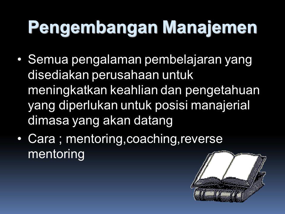Pengembangan Manajemen Semua pengalaman pembelajaran yang disediakan perusahaan untuk meningkatkan keahlian dan pengetahuan yang diperlukan untuk posisi manajerial dimasa yang akan datang Cara ; mentoring,coaching,reverse mentoring