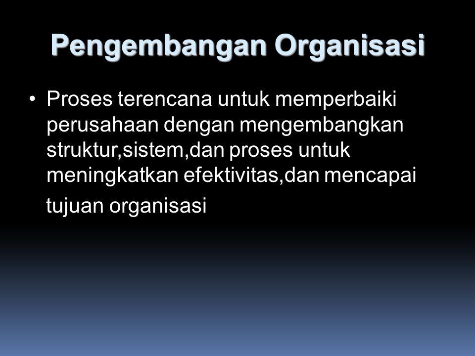 Pengembangan Organisasi Proses terencana untuk memperbaiki perusahaan dengan mengembangkan struktur,sistem,dan proses untuk meningkatkan efektivitas,dan mencapai tujuan organisasi