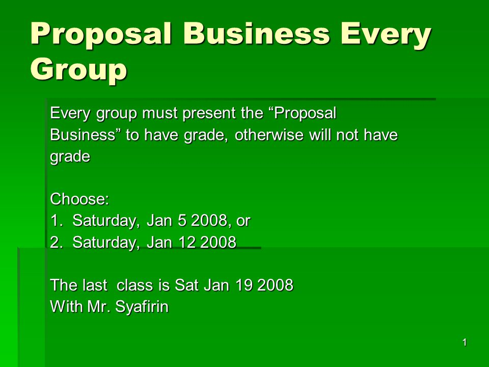 1 Proposal Business Every Group Every group must present the Proposal Business to have grade, otherwise will not have grade Choose: 1.