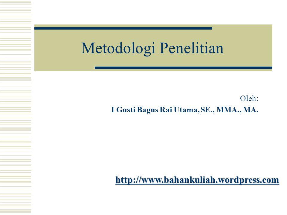 Metodologi Penelitian Oleh: I Gusti Bagus Rai Utama, SE., MMA., MA. http://www.bahankuliah.wordpress.com