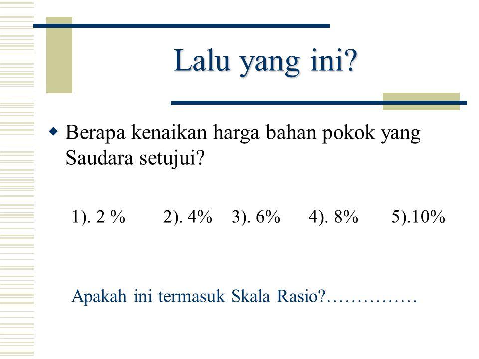 Lalu yang ini?  Berapa kenaikan harga bahan pokok yang Saudara setujui? 1). 2 % 2). 4% 3). 6% 4). 8% 5).10% Apakah ini termasuk Skala Rasio?……………