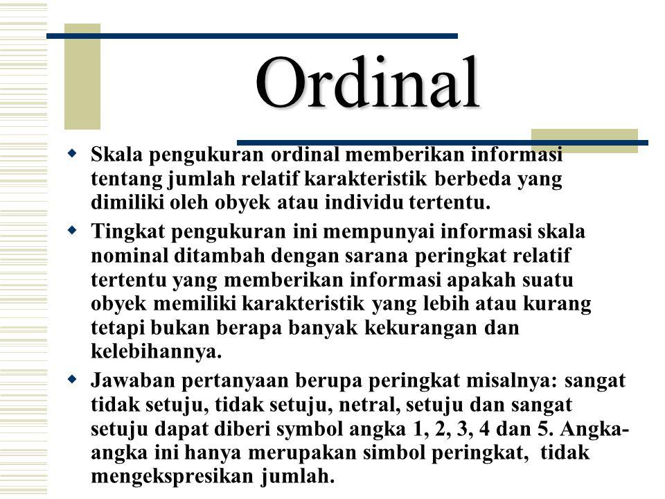 Ordinal  Skala pengukuran ordinal memberikan informasi tentang jumlah relatif karakteristik berbeda yang dimiliki oleh obyek atau individu tertentu.