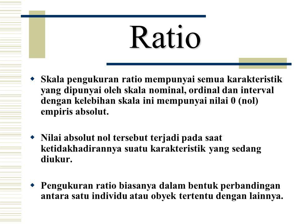 Ratio  Skala pengukuran ratio mempunyai semua karakteristik yang dipunyai oleh skala nominal, ordinal dan interval dengan kelebihan skala ini mempuny