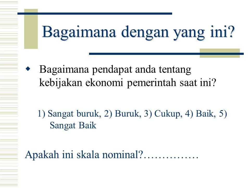 Bagaimana dengan yang ini?  Bagaimana pendapat anda tentang kebijakan ekonomi pemerintah saat ini? 1) Sangat buruk, 2) Buruk, 3) Cukup, 4) Baik, 5) S