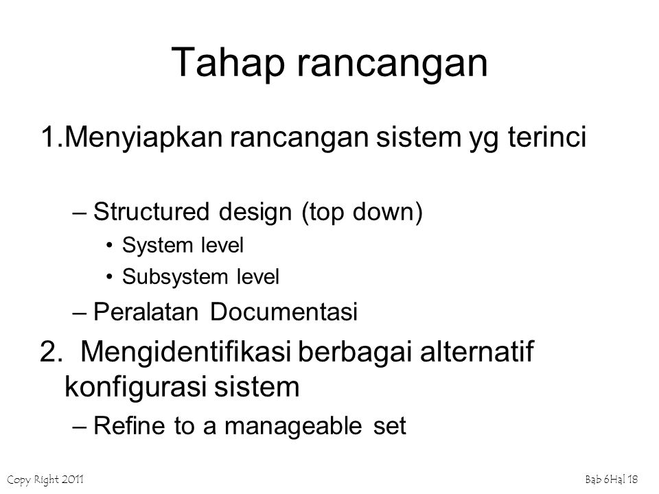 Copy Right 2011Bab 6Hal 18 Tahap rancangan 1.Menyiapkan rancangan sistem yg terinci –Structured design (top down) System level Subsystem level –Perala
