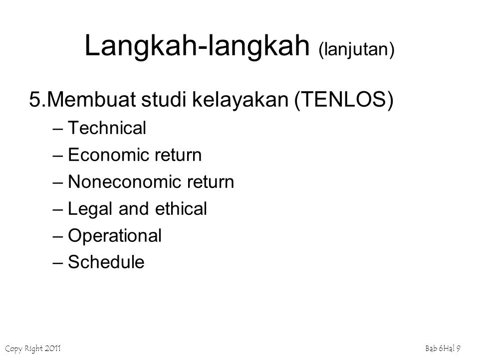 Copy Right 2011Bab 6Hal 9 Langkah-langkah (lanjutan) 5.Membuat studi kelayakan (TENLOS) –Technical –Economic return –Noneconomic return –Legal and eth