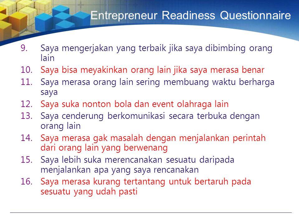 Entrepreneur Readiness Questionnaire 9.Saya mengerjakan yang terbaik jika saya dibimbing orang lain 10.Saya bisa meyakinkan orang lain jika saya merasa benar 11.Saya merasa orang lain sering membuang waktu berharga saya 12.Saya suka nonton bola dan event olahraga lain 13.Saya cenderung berkomunikasi secara terbuka dengan orang lain 14.Saya merasa gak masalah dengan menjalankan perintah dari orang lain yang berwenang 15.Saya lebih suka merencanakan sesuatu daripada menjalankan apa yang saya rencanakan 16.Saya merasa kurang tertantang untuk bertaruh pada sesuatu yang udah pasti